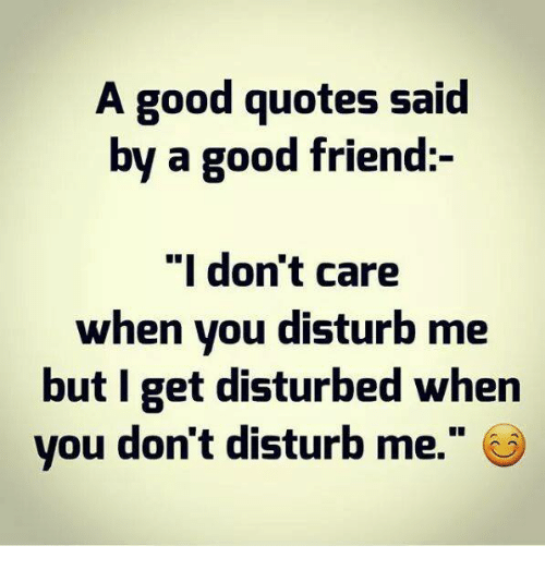 A Good Quotes Said By A Good Friend I Dont Care When You Disturb
