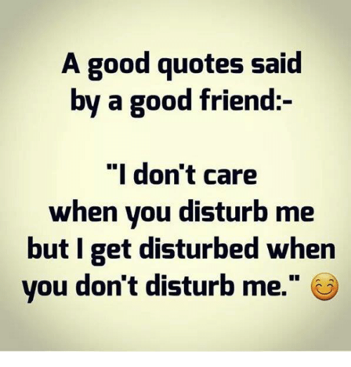 A Good Quotes Said By A Good Friend I Dont Care When You Disturb Me