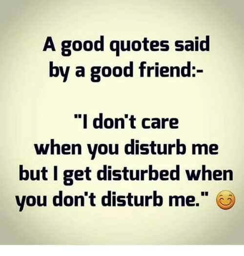 A Good Quotes Said by a Good Friend I Don't Care When You Disturb