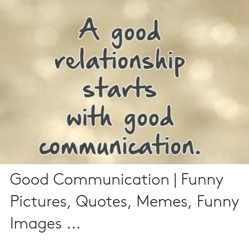 A Good Relationshi Starts With Good Communication Good Communication Funny Pictures Quotes Memes Funny Images Funny Meme On Me Me