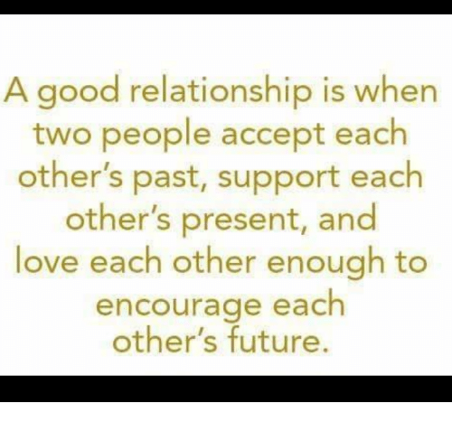 Future, Love, and Memes: A good relationship is when  two people accept each  other's past, support each  other's present, and  love each other enough to  encourage each  other's future.