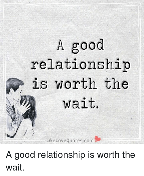 A Good Relationship N Is Worth The Wait Like Love Quotescom A Good