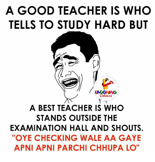 "Teacher, Wale, and Indianpeoplefacebook: A GOOD TEACHER IS WHO  TELLS TO STUDY HARD BUT  A BEST TEACHER IS WHO  STANDS OUTSIDE THE  EXAMINATION HALL AND SHOUTS.  ""OYE CHECKING WALE AA GAYE  APNI APNI PARCHI CHHUPALO"""