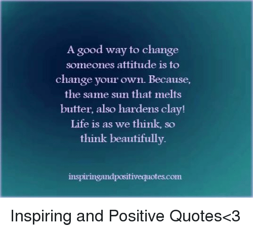 A Good Way To Change Someones Attitude Is To Change Your Own Because Enchanting Positive Quotes About Change