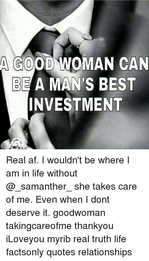 A Good Woman Can Be A Mans Best Investment Real Af I Wouldnt Be