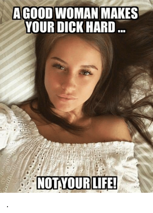 a good woman makes your dick hard not your life 4933243 ✅ 25 best memes about memes memes, meme generator