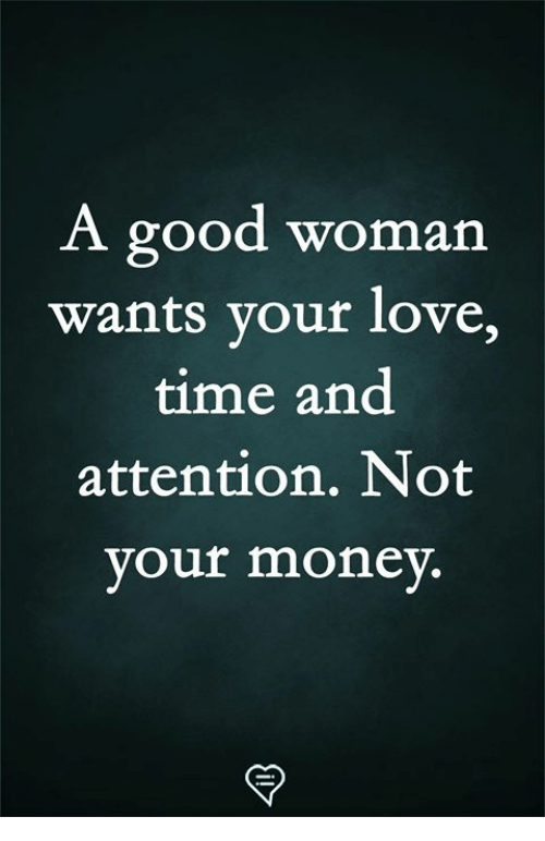 Love, Memes, and Good: A good woman  wants your love,  time and  attention. Not  vour monev