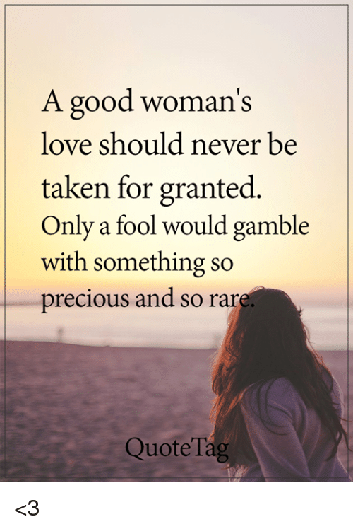 A Good Womans Love Should Never Be Taken For Granted Only A Fool