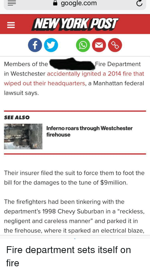 """Facepalm, Fire, and Google: a  google.com  NEW YORK POS  Members of the  in Westchester accidentally ignited a 2014 fire that  wiped out their headquarters, a Manhattan federal  lawsuit says.  Fire Department  SEE ALSCo  Inferno roars through Westchester  firehouse  Their insurer filed the suit to force them to foot the  bill for the damages to the tune of $9million.  The firefighters had been tinkering with the  department's 1998 Chevy Suburban in a """"reckless,  negligent and careless manner"""" and parked it in  the firehouse, where it sparked an electrical blaze,"""