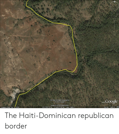 "Google, Date, and Haiti: a Google  US Dept of State Geographer  Image 2010 DigitalGlobe  2"" N  ery Date: Dec  004  30"" Welev 1890 ft  ye alt The Haiti-Dominican republican border"