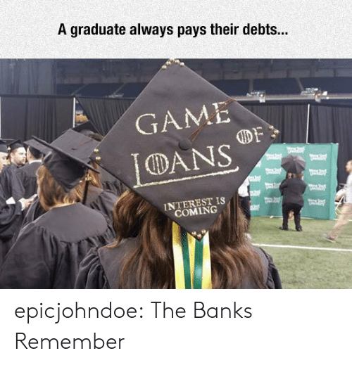 Tumblr, Banks, and Blog: A graduate always pays their debts...  GAME  DANS  INTEREST IS  COMING epicjohndoe:  The Banks Remember