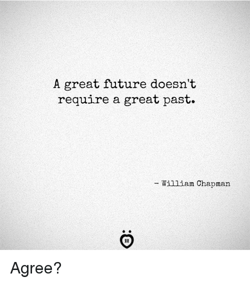 Future, Great, and  Agree: A great future doesn't  require a great past.  - William Chapman  IR Agree?