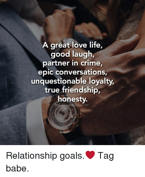 Crime, Goals, and Memes: A great love life,  good laugh,  partner in crime,  epic conversations,  unquestionable loyalty,  true friendship,  honesty.  @BusinessMindset 101 Relationship goals.❤ Tag babe.