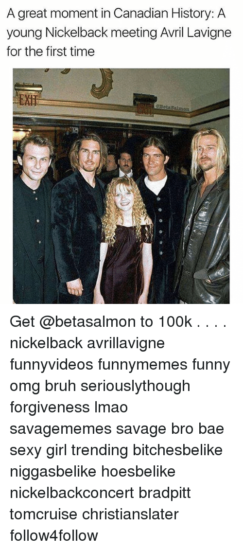 Bae, Bruh, and Funny: A great moment in Canadian History: A  young Nickelback meeting Avril Lavigne  for the first time  EXH  2BetaSalmon Get @betasalmon to 100k . . . . nickelback avrillavigne funnyvideos funnymemes funny omg bruh seriouslythough forgiveness lmao savagememes savage bro bae sexy girl trending bitchesbelike niggasbelike hoesbelike nickelbackconcert bradpitt tomcruise christianslater follow4follow