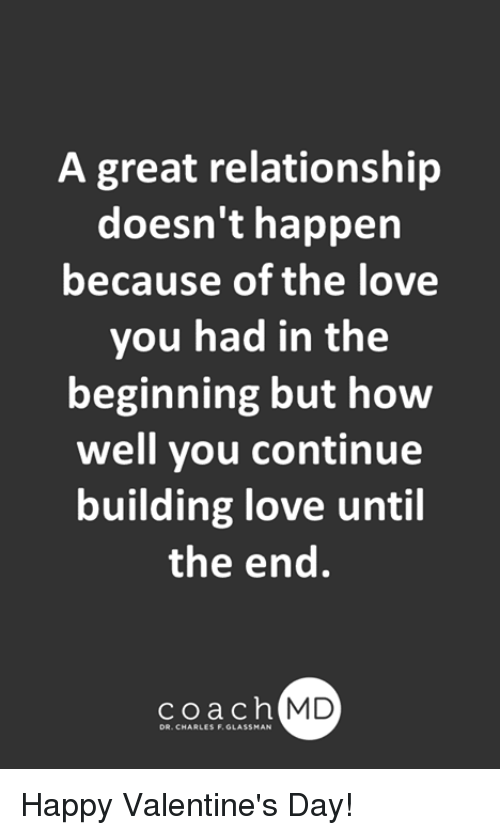 Love, Memes, and Valentine's Day: A great relationshijp  doesn't happen  because of the love  you had in the  beginning but how  well you continue  building love until  the end  coach MD  DR. CHARLES F. GLASSMAN Happy Valentine's Day!