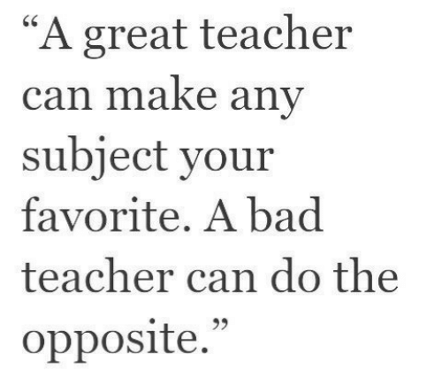 "Bad, Teacher, and Bad Teacher: ""A great teacher  can make any  subject your  favorite. A bad  teacher can do the  opposite.""  95"