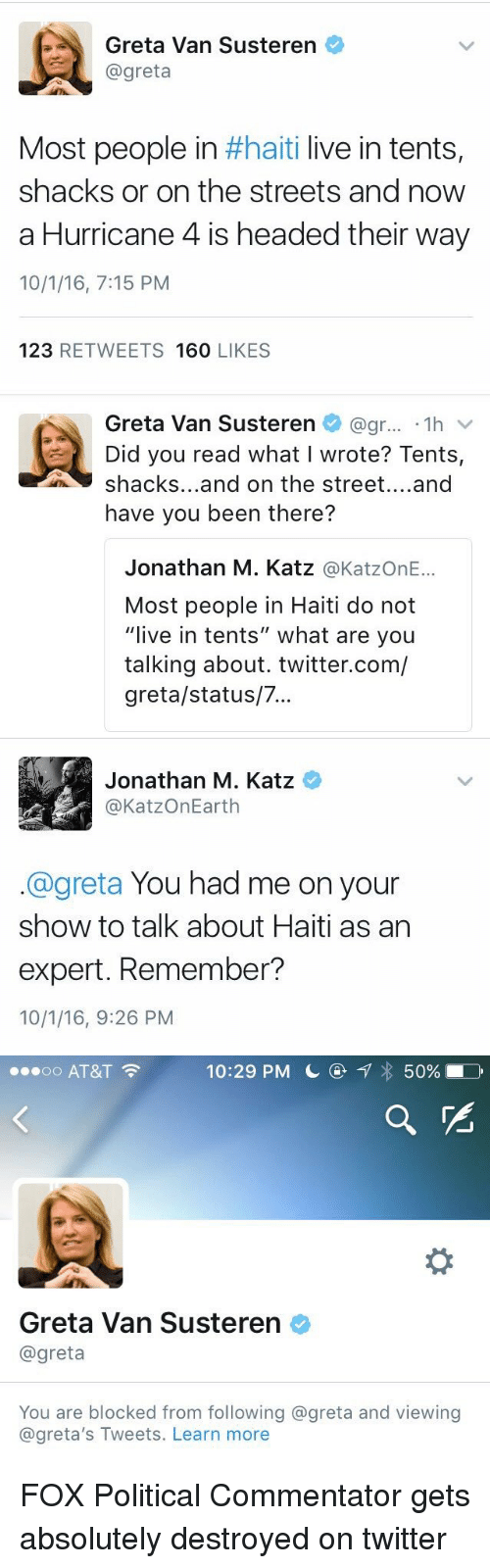 "Head, Politics, and Streets: a Greta Van Susteren  @greta  Most people in  #haiti live in tents  shacks or on the streets and now  a Hurricane 4 is headed their way  10/1/16, 7:15 PM  123  RETWEETS 160  LIKES   Greta Van Susteren @gr... 1h  v  Did you read what I wrote? Tents,  shacks... and on the street  and  have you been there?  Jonathan M. Katz  @KatzOnE...  Most people in Haiti do not  ""live in tents"" what are you  talking about. twitter.com/  greta/status/7...   Jonathan M. Katz  @KatzOnEarth  @greta You had me on your  show to talk about Haiti as an  expert. Remember?  10/1/16, 9:26 PM   ...oo AT&T  F 10:29 PM L  7 50%  Greta Van Susteren  @greta  You are blocked from following @greta and viewing  @greta's Tweets. Learn more FOX Political Commentator gets absolutely destroyed on twitter"