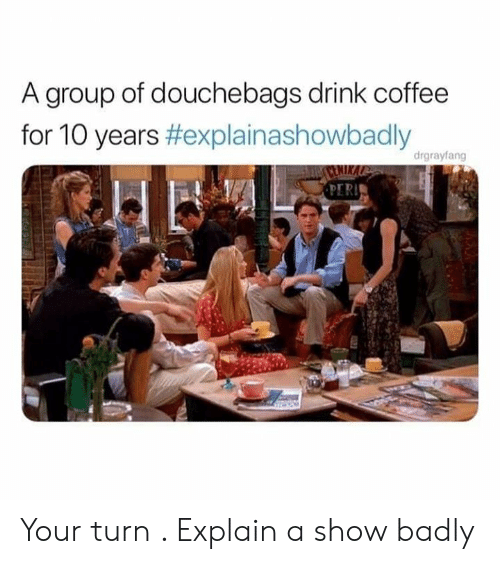 Funny, Coffee, and 10 Years: A group of douchebags drink coffee  for 10 years #explainashowbadly  drgrayfang Your turn . Explain a show badly