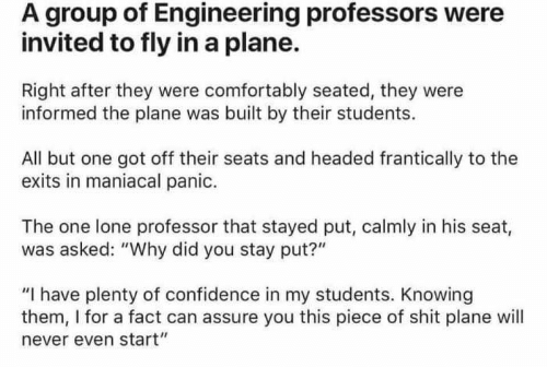 "Confidence, Shit, and Engineering: A group of Engineering professors were  invited to fly in a plane.  Right after they were comfortably seated, they were  informed the plane was built by their students.  All but one got off their seats and headed frantically to the  exits in maniacal panic.  The one lone professor that stayed put, calmly in his seat,  was asked: ""Why did you stay put?""  ""I have plenty of confidence in my students. Knowing  them, I for a fact can assure you this piece of shit plane will  never even start"""