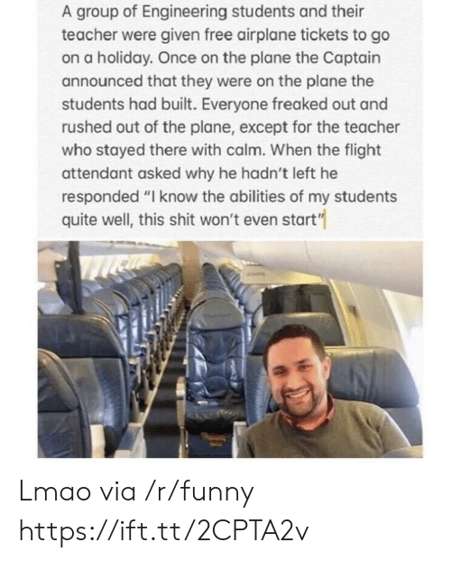 """Funny, Lmao, and Shit: A group of Engineering students and their  teacher were given free airplane tickets to go  on a holiday. Once on the plane the Captain  announced that they were on the plane the  students had built. Everyone freaked out and  rushed out of the plane, except for the teacher  who stayed there with calm. When the flight  attendant asked why he hadn't left he  responded """"I know the abilities of my students  quite well, this shit won't even start"""" Lmao via /r/funny https://ift.tt/2CPTA2v"""