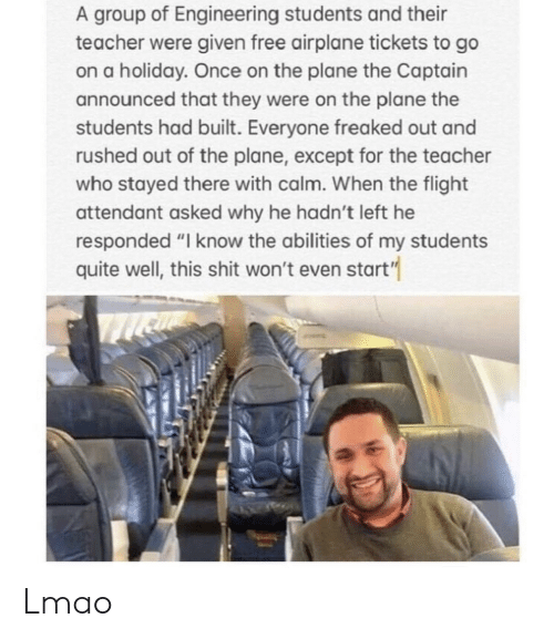 """Lmao, Teacher, and Airplane: A group of Engineering students and their  teacher were given free airplane tickets to go  on a holiday. Once on the plane the Captain  announced that they were on the plane the  students had built. Everyone freaked out and  rushed out of the plane, except for the teacher  who stayed there with calm. When the flight  attendant asked why he hadn't left he  responded """"I know the abilities of my students  quite well, this shit won't even start"""" Lmao"""