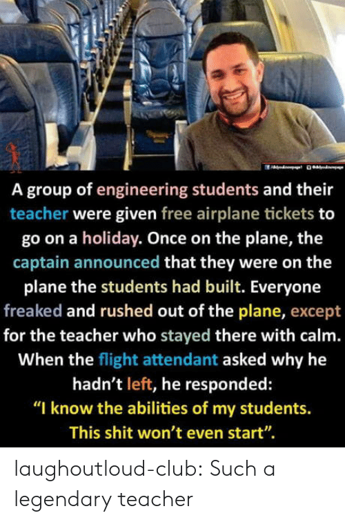 "Club, Teacher, and Tumblr: A group of engineering students and their  teacher were given free airplane tickets to  go on a holiday. Once on the plane, the  captain announced that they were on the  plane the students had built. Everyone  freaked and rushed out of the plane, except  for the teacher who stayed there with calm.  When the flight attendant asked why he  hadn't left, he responded:  ""I know the abilities of my students.  This shit won't even start"". laughoutloud-club:  Such a legendary teacher"
