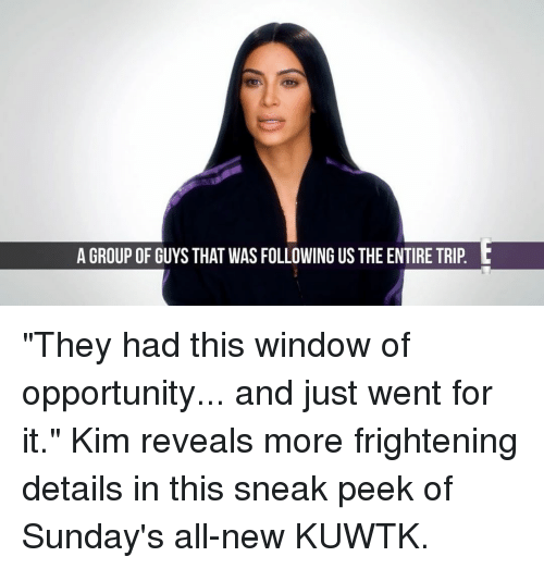 "Memes, 🤖, and Kuwtk: A GROUP OF GUYS THAT WASFOLLOWING US THE ENTIRE TRIP L ""They had this window of opportunity... and just went for it."" Kim reveals more frightening details in this sneak peek of Sunday's all-new KUWTK."