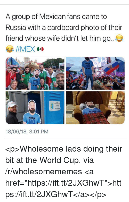 "World Cup, Russia, and World: A group of Mexican fans came to  Russia with a cardboard photo of their  friend whose wife didn't let him go.  ar  MI VIEJA  18/06/18, 3:01 PM <p>Wholesome lads doing their bit at the World Cup. via /r/wholesomememes <a href=""https://ift.tt/2JXGhwT"">https://ift.tt/2JXGhwT</a></p>"