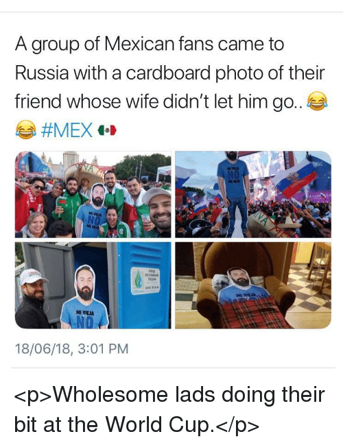 World Cup, Russia, and World: A group of Mexican fans came to  Russia with a cardboard photo of their  friend whose wife didn't let him go.  ar  MI VIEJA  18/06/18, 3:01 PM <p>Wholesome lads doing their bit at the World Cup.</p>