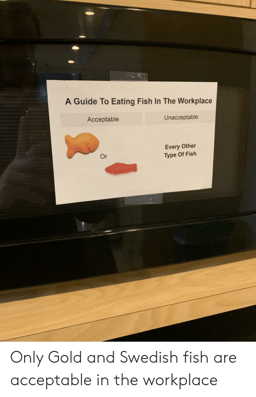 Fish, Swedish, and Gold: A Guide To Eating Fish In The Workplace  Acceptable  Unacceptable  Every Other  Type Of Fish  Or Only Gold and Swedish fish are acceptable in the workplace