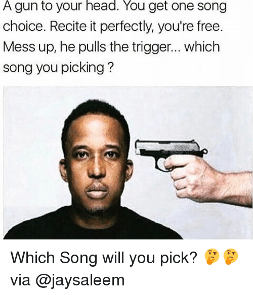 Memes, 🤖, and Gun: A gun to your head. You get one song  choice. Recite it perfectly, you're free.  Mess up, he pulls the trigger... which  song you picking Which Song will you pick? 🤔🤔 via @jaysaleem