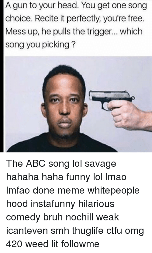 Memes, 420 Weed, and 🤖: A gun to your head. You get one song  choice. Recite it perfectly, you're free.  Mess up, he pulls the trigger... which  song you picking? The ABC song lol savage hahaha haha funny lol lmao lmfao done meme whitepeople hood instafunny hilarious comedy bruh nochill weak icanteven smh thuglife ctfu omg 420 weed lit followme