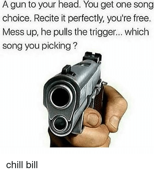 Chill, Head, and Free: A gun to your head. You get one song  choice. Recite it perfectly, you're free.  Mess up, he pulls the trigger... which  song you picking? chill bill
