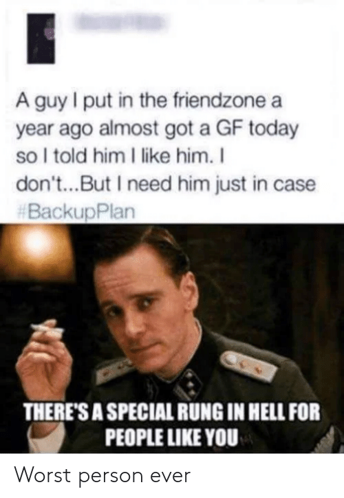 Friendzone, Today, and Hell: A guy I put in the friendzone a  year ago almost got a GF today  so I told him I like him. I  don't...But I need him just in case  #BackupPlan  THERE'S A SPECIAL RUNG IN HELL FOR  PEOPLE LIKE YOU Worst person ever