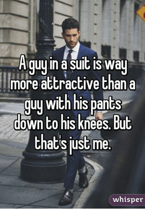Memes, Suits, and 🤖: A guy in a suit IS Way  more attractive than a  guy with his pants  down to his  but  thats just me  whisper