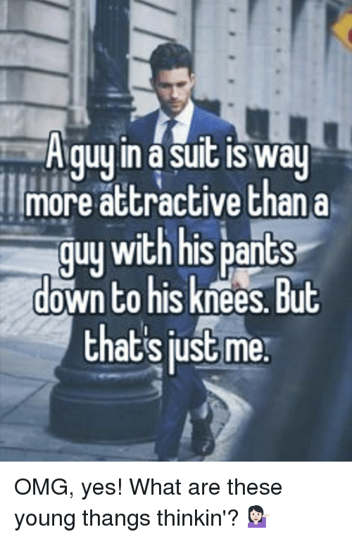 Memes, Omg, and 🤖: A guy in asuit is way  more attractive than a  guu with his pants  down to his knees But  thats just me OMG, yes! What are these young thangs thinkin'? 💁🏻
