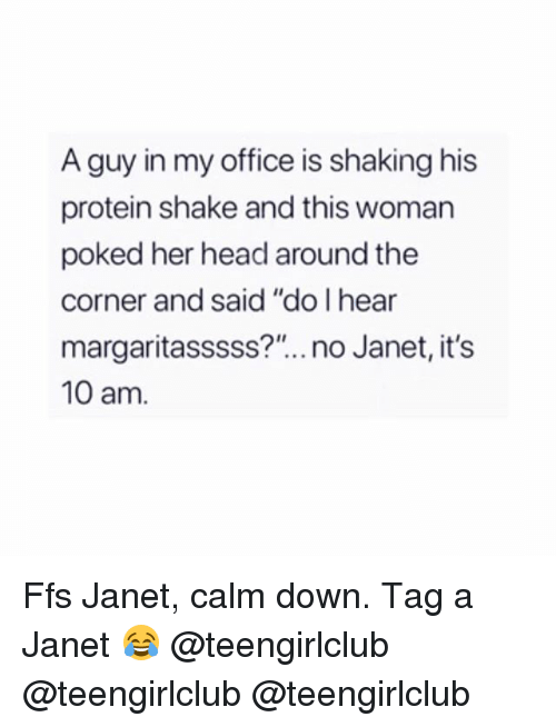 "Head, Protein, and Girl: A guy in my office is shaking his  protein shake and this woman  poked her head around the  corner and said ""do I hear  margaritasssss?"".. no Janet, it's  10 am. Ffs Janet, calm down. Tag a Janet 😂 @teengirlclub @teengirlclub @teengirlclub"