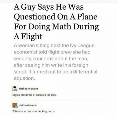 Fucking, Flight, and Math: A Guy Says He Was  Questioned On A Plane  For Doing Math During  A Flight  A woman sitting next the lvy League  economist told flight crew she had  security concerns about the man,  after seeing him write in a foreign  script. It turned out to be a differential  equation.  dargrs  Bigots are afraid of calculus too now  shitpost-senpai  TSA now screens for fucking nerds.