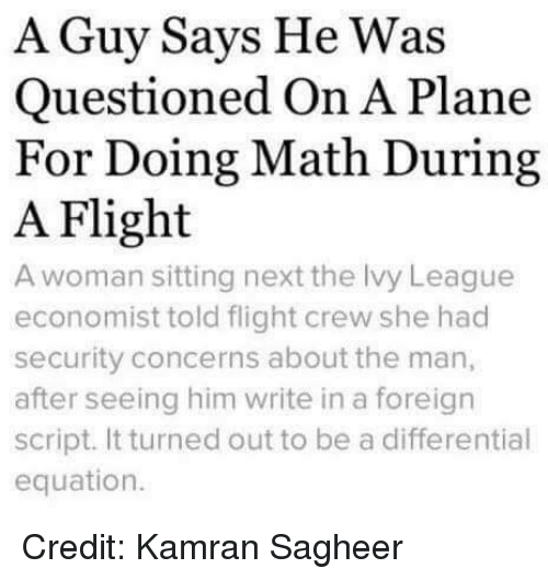 Memes, Flight, and Math: A Guy Says He Was  Questioned On A Plane  For Doing Math During  A Flight  A woman sitting next the Ivy League  economist told flight crew she had  security concerns about the man,  after seeing him write in a foreign  script. It turned out to be a differential  equation. Credit: Kamran Sagheer