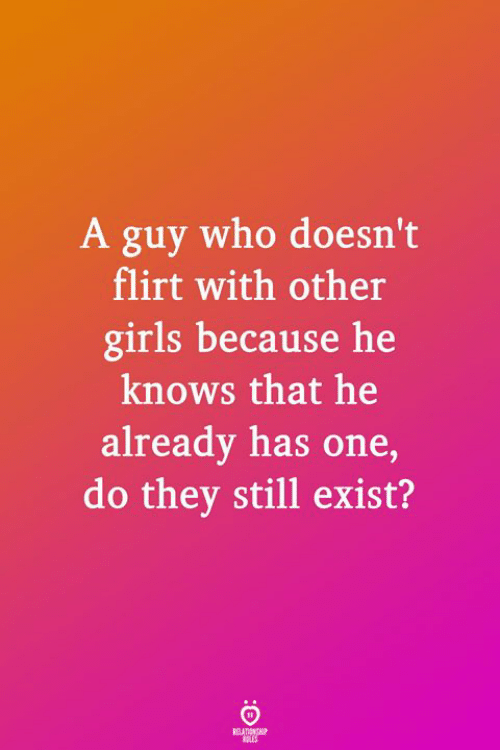 Girls, Who, and One: A guy who doesn't  flirt with other  girls because he  knows that he  already has one,  do they still exist?  RELATIONGP