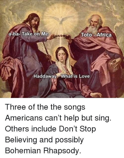 Africa, Love, and Help: a-ha-Take on Me  Toto-Africa  Haddaway Whatis Love Three of the the songs Americans can't help but sing. Others include Don't Stop Believing and possibly Bohemian Rhapsody.