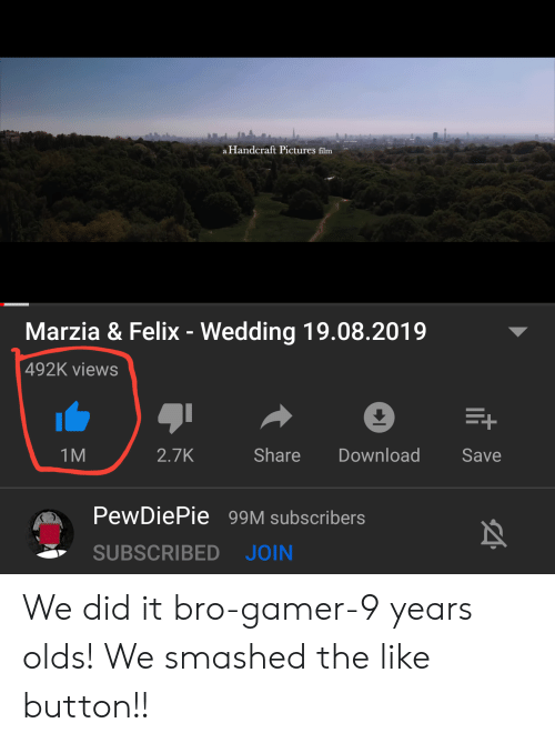 Pictures, Wedding, and Film: a Handcraft Pictures film  Marzia & Felix - Wedding 19.08.2019  492K views  Share  2.7K  Download  Save  1M  PewDiePie 99M subscribers  SUBSCRIBED  JOIN We did it bro-gamer-9 years olds! We smashed the like button!!