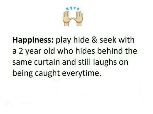 Memes, Old, and Happiness: A  Happiness: play hide & seek with  a 2 year old who hides behind the  same curtain and still laughs on  being caught everytime