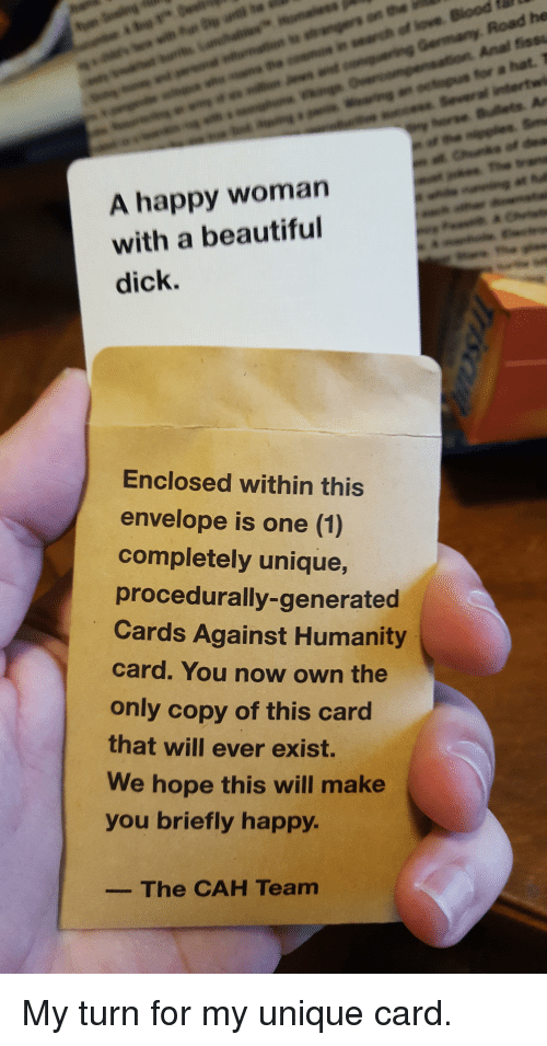 Cards Against Humanity, CardsAgainstHumanity, and Cahs: A happy woman  with a beautiful  dick.  Enclosed within this  envelope is one (1)  completely unique,  procedurally-generated  Cards Against Humanity  card. You now own the  only copy of this card  that will ever exist.  We hope this will make  you briefly happy.  The CAH Team  Road he  Anal fissu  far a hat, T My turn for my unique card.