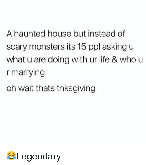 Life, Memes, and House: A haunted house but instead of  scary monsters its 15 ppl asking u  what u are doing with ur life & who u  r marrying  oh wait thats tnksgiving 😂Legendary