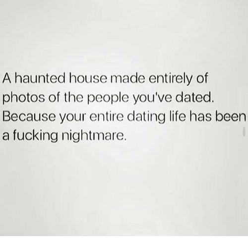Dank, Dating, and Fucking: A haunted house made entirely of  photos of the people you've dated.  Because your entire dating life has been  a fucking nightmare.