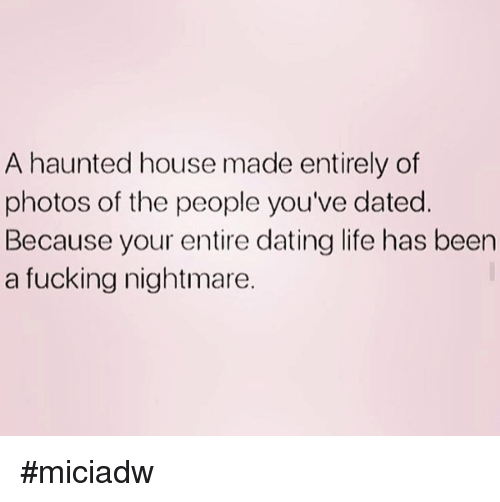 Dank, Dating, and Fucking: A haunted house made entirely of  photos of the people you've dated.  Because your entire dating life has been  a fucking nightmare. #miciadw