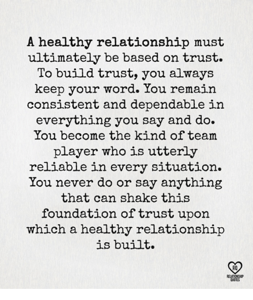 Memes, Word, and Never: A healthy relationship must  ultimately be based on trust.  To build trust, you always  keep your word. You remain  consistent and dependable in  everything you say and do.  You become the kind of team  player who is utterly  reliable in every situation.  You never do or say anything  that can shake this  foundation of trust upon  which a healthy relationship  is built.  RO