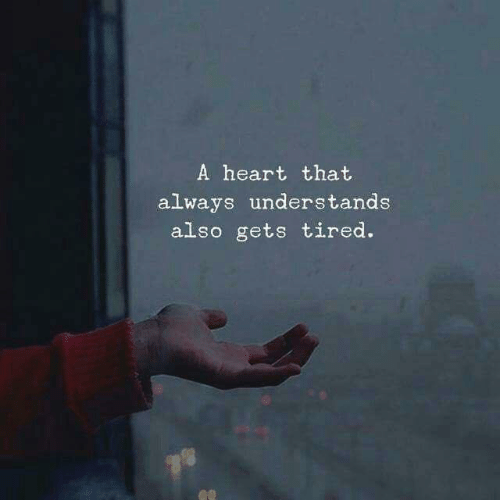 Heart, Tired, and Always: A heart that  always understands  also gets tired.