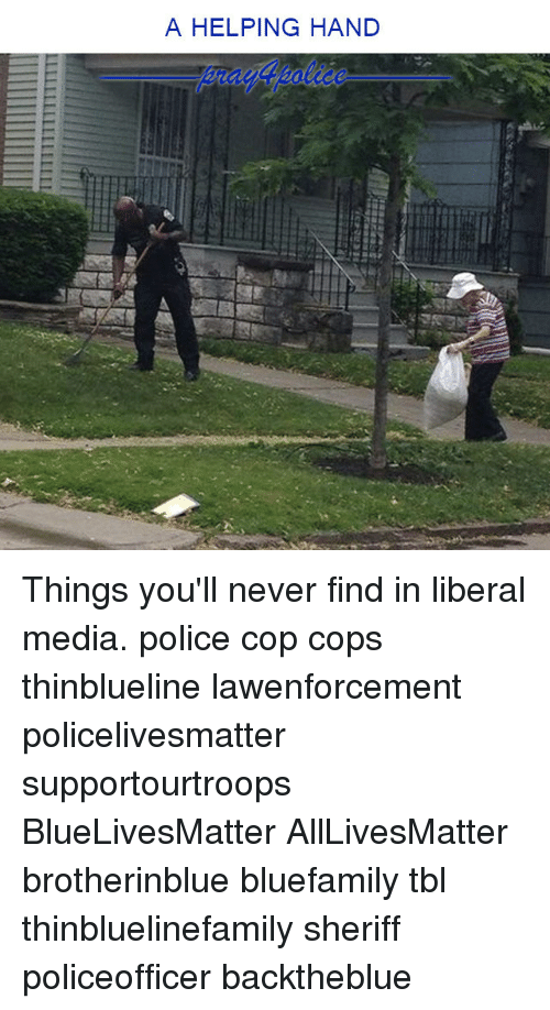 All Lives Matter, Memes, and Police: A HELPING HAND Things you'll never find in liberal media. police cop cops thinblueline lawenforcement policelivesmatter supportourtroops BlueLivesMatter AllLivesMatter brotherinblue bluefamily tbl thinbluelinefamily sheriff policeofficer backtheblue
